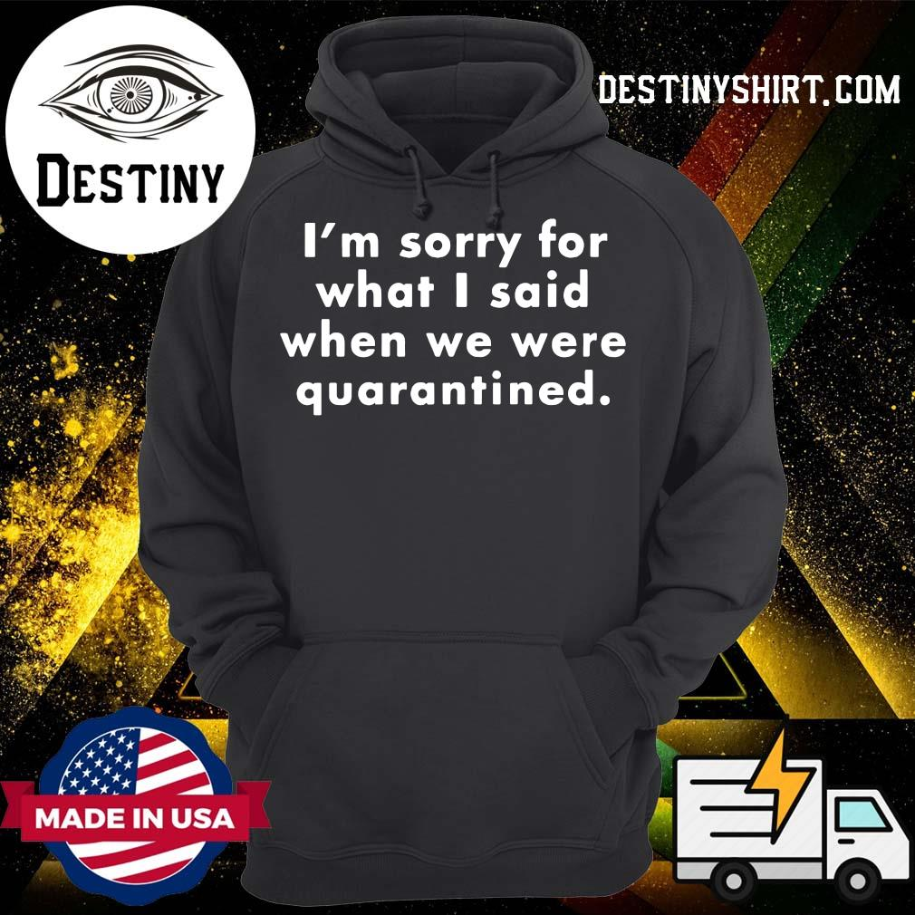 I'm Sorry For What I Said When We Were Quarantined s Hoodie
