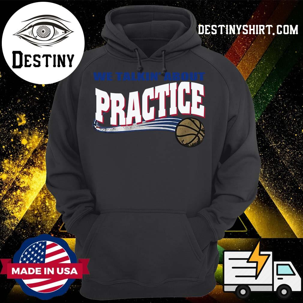 We Talkin' About Practice Basketball Shirt Hoodie